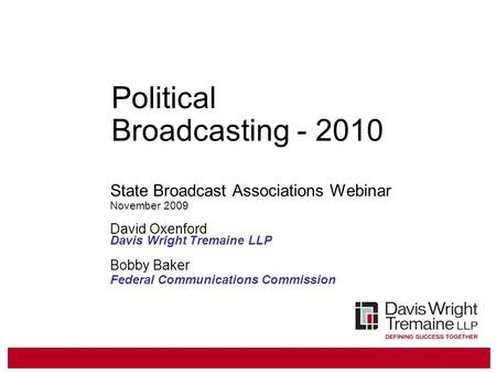 Political Broadcasting - 2010 State Broadcast Associations Webinar November 2009 David Oxenford Davis Wright Tremaine LLP Bobby Baker Federal Communications.