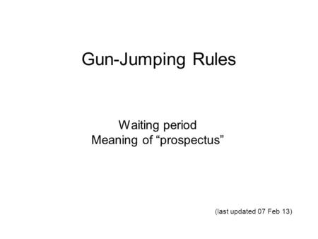 "Gun-Jumping Rules Waiting period Meaning of ""prospectus"" (last updated 07 Feb 13)"