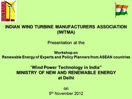 INDIAN WIND TURBINE MANUFACTURERS ASSOCIATION (IWTMA) Presentation at the Workshop on Renewable Energy of Experts and Policy Planners from ASEAN countries.