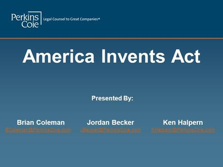 America Invents Act Jordan Becker Brian Coleman Ken Halpern Presented By: