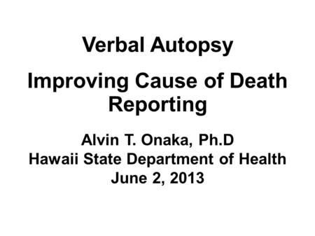 Verbal Autopsy Improving Cause of Death Reporting Alvin T. Onaka, Ph.D Hawaii State Department of Health June 2, 2013.