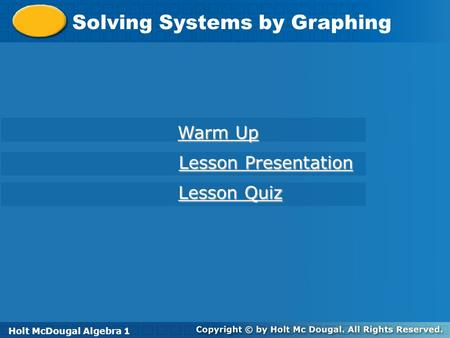 Holt McDougal Algebra 1 Solving Systems by Graphing Holt Algebra 1 Warm Up Warm Up Lesson Presentation Lesson Presentation Lesson Quiz Lesson Quiz Holt.