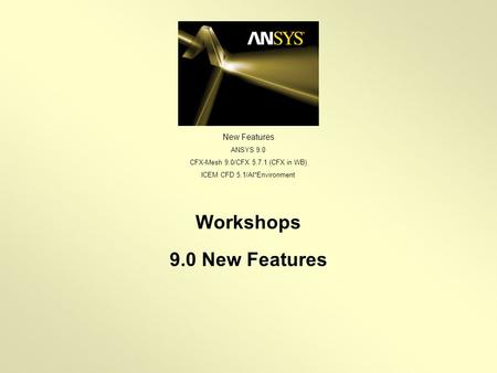 New Features ANSYS 9.0 CFX-Mesh 9.0/CFX 5.7.1 (CFX in WB) ICEM CFD 5.1/AI*Environment Workshops 9.0 New Features.