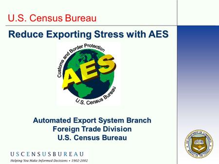 U.S. Census Bureau Reduce Exporting Stress with AES Automated Export System Branch Foreign Trade Division U.S. Census Bureau.