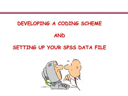 DEVELOPING A CODING SCHEME AND SETTING UP YOUR SPSS DATA FILE.