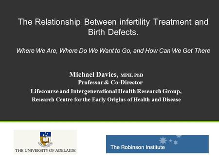 The Relationship Between infertility Treatment and Birth <strong>Defects</strong>. Where We Are, Where Do We Want to Go, and How Can We Get There Michael Davies, MPH, PhD.