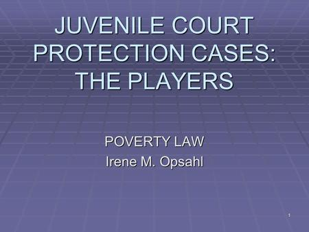 1 JUVENILE COURT PROTECTION CASES: THE PLAYERS POVERTY LAW Irene M. Opsahl.