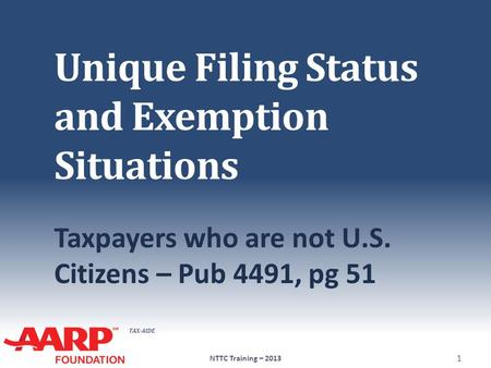 TAX-AIDE Unique Filing Status and Exemption Situations Taxpayers who are not U.S. Citizens – Pub 4491, pg 51 1 NTTC Training – 2013.