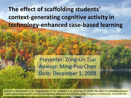 The effect of scaffolding students' context-generating cognitive activity in technology-enhanced case-based learning Presenter: Zong-Lin Tsai Advisor: