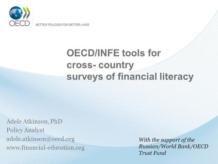 OECD/INFE tools for cross- country surveys of financial literacy Adele Atkinson, PhD Policy Analyst