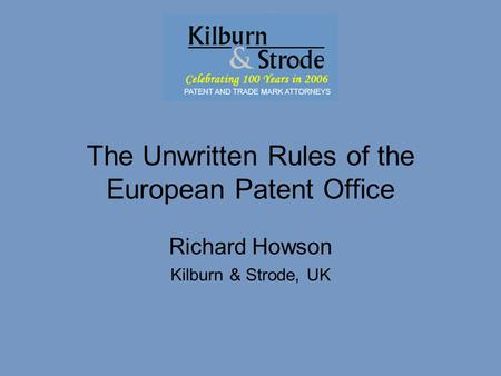 FICPI ABC 30/5/07The Unwritten Rules of the EPO – Richard Howson The Unwritten Rules of the European Patent Office Richard Howson Kilburn & Strode, UK.