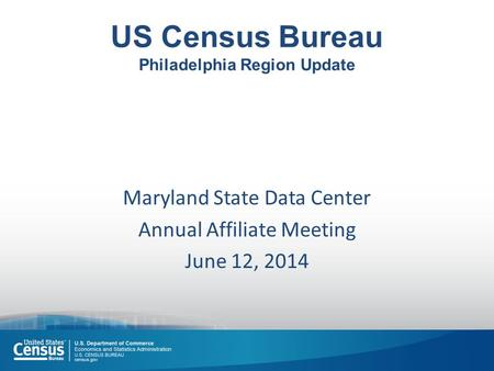 US Census Bureau Philadelphia Region Update Maryland State Data Center Annual Affiliate Meeting June 12, 2014.