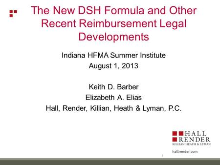 Indiana HFMA Summer Institute August 1, 2013 Keith D. Barber Elizabeth A. Elias Hall, Render, Killian, Heath & Lyman, P.C. The New DSH Formula and Other.