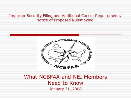 Importer Security Filing and Additional Carrier Requirements Notice of Proposed Rulemaking What NCBFAA and NEI Members Need to Know January 31, 2008.