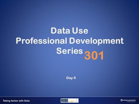 Data Use Professional Development Series 301 Day 6.