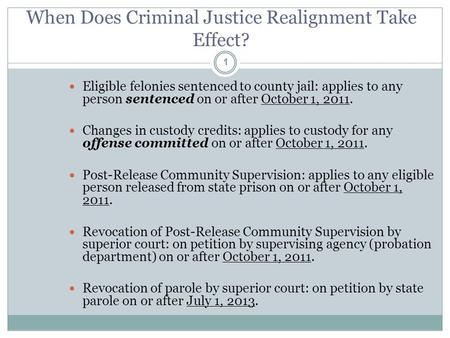 When Does Criminal Justice Realignment Take Effect? 1 Eligible felonies sentenced to county jail: applies to any person sentenced on or after October 1,
