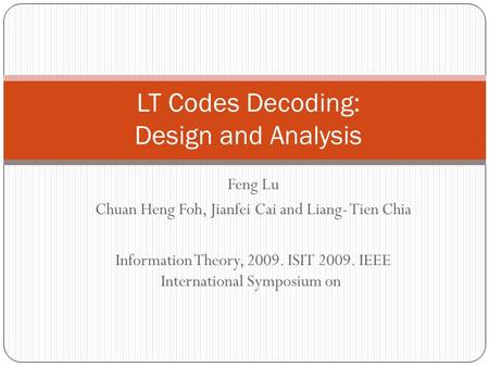 Feng Lu Chuan Heng Foh, Jianfei Cai and Liang- Tien Chia Information Theory, 2009. ISIT 2009. IEEE International Symposium on LT Codes Decoding: Design.