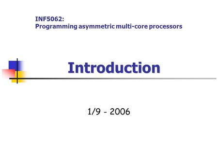 Introduction Introduction 1/9 - 2006 INF5062: Programming asymmetric multi-core processors.