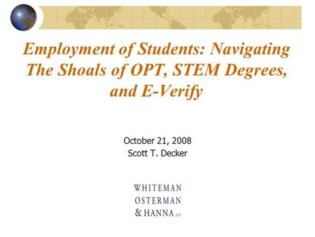Employment of Students: Navigating The Shoals of OPT, STEM Degrees, and E-Verify October 21, 2008 Scott T. Decker.