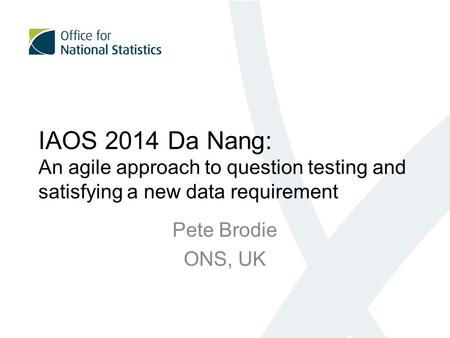IAOS 2014 Da Nang: An agile approach to question testing and satisfying a new data requirement Pete Brodie ONS, UK.