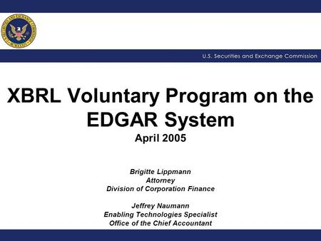 XBRL Voluntary Program on the EDGAR System April 2005 Brigitte Lippmann Attorney Division of Corporation Finance Jeffrey Naumann Enabling Technologies.