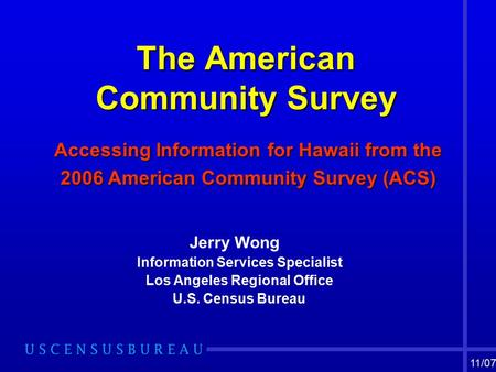 The American Community Survey The American Community Survey Accessing Information for Hawaii from the 2006 American Community Survey (ACS) Jerry Wong Information.