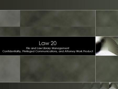 Law 20 File and Law Library Management Confidentiality, Privileged Communications, and Attorney Work Product.