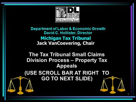 1 Department of Labor & Economic Growth David C. Hollister, Director Michigan Tax Tribunal Jack VanCoevering, Chair The Tax Tribunal Small Claims Division.