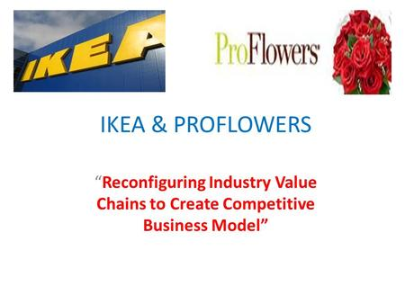 "IKEA & PROFLOWERS ""Reconfiguring Industry Value Chains to Create Competitive Business Model"""