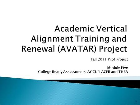 Fall 2011 Pilot Project Module Five College Ready Assessments: ACCUPLACER and THEA 1.