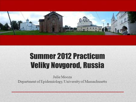 Summer 2012 Practicum Veliky Novgorod, Russia Julie Mooza Department of Epidemiology, University of Massachusetts.