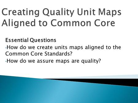 Essential Questions How do we create units maps aligned to the Common Core Standards? How do we assure maps are quality?