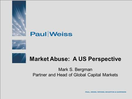 May 2005BIICL - Market Abuse Program Market Abuse: A US Perspective Mark S. Bergman Partner and Head of Global Capital Markets.