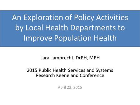 An Exploration of Policy Activities by Local Health Departments to Improve Population Health Lara Lamprecht, DrPH, MPH 2015 Public Health Services and.