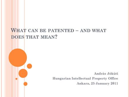 W HAT CAN BE PATENTED – AND WHAT DOES THAT MEAN ? András Jókúti Hungarian Intellectual Property Office Ankara, 25 January 2011.