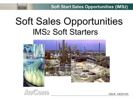 Soft Start Sales Opportunities (IMS 2 ) ISSUE: ME00110A Soft Sales Opportunities IMS 2 Soft Starters.