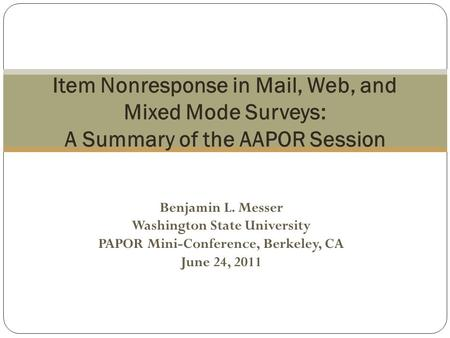 Benjamin L. Messer Washington State University PAPOR Mini-Conference, Berkeley, CA June 24, 2011 Item Nonresponse in Mail, Web, and Mixed Mode Surveys: