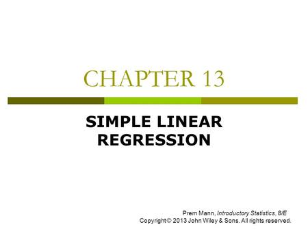 CHAPTER 13 SIMPLE LINEAR REGRESSION Prem Mann, Introductory Statistics, 8/E Copyright © 2013 John Wiley & Sons. All rights reserved.