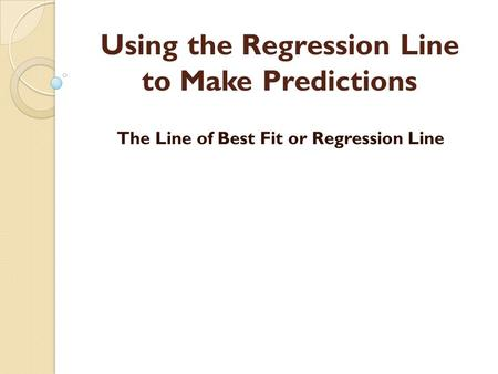 Using the Regression Line to Make Predictions The Line of Best Fit or Regression Line.