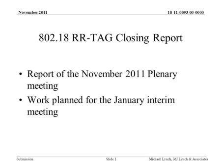 18-11-0093-00-0000 Submission November 2011 Michael Lynch, MJ Lynch & Associates 802.18 RR-TAG Closing Report Report of the November 2011 Plenary meeting.