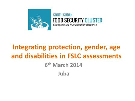 Integrating protection, gender, age and disabilities in FSLC assessments 6 th March 2014 Juba.