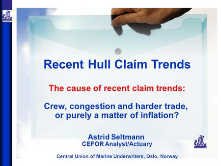 Recent Hull Claim Trends The cause of recent claim trends: Crew, congestion and harder trade, or purely a matter of inflation? Astrid Seltmann CEFOR Analyst/Actuary.