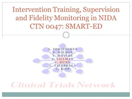 A. FORCEHIMES K. WILSON T. MOYERS J. TILLMAN C. DUNN C. LIZARRAGA C. RIPP Intervention Training, Supervision and Fidelity Monitoring in NIDA CTN 0047: