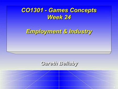 1 CO1301 - Games Concepts Week 24 Employment & Industry Gareth Bellaby.