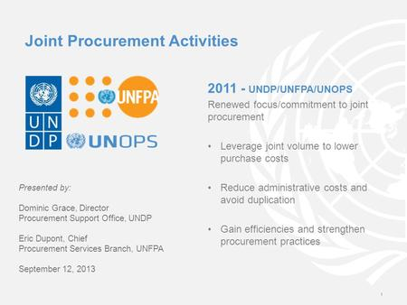 2011 - UNDP/UNFPA/UNOPS Renewed focus/commitment to joint procurement Leverage joint volume to lower purchase costs Reduce administrative costs and avoid.