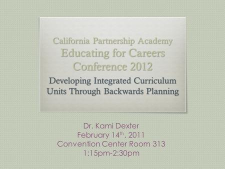 California Partnership Academy Educating for Careers Conference 2012 Developing Integrated Curriculum Units Through Backwards Planning Dr. Kami Dexter.