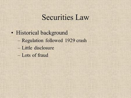 Securities Law Historical background –Regulation followed 1929 crash –Little disclosure –Lots of fraud.