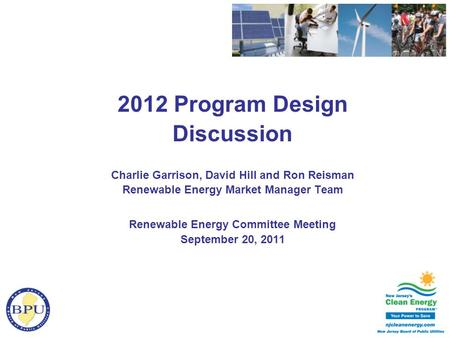 2012 Program Design Discussion Charlie Garrison, David Hill and Ron Reisman Renewable Energy Market Manager Team Renewable Energy Committee Meeting September.