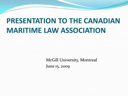 PRESENTATION TO THE CANADIAN MARITIME LAW ASSOCIATION McGill University, Montreal June 15, 2009.