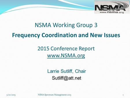 NSMA Working Group 3 Frequency Coordination and New Issues 2015 Conference Report  Larrie Sutliff, Chair NSMA Spectrum Management.